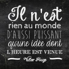There's nothing more powerful than an idea that has arrived at the right time. Gotta love Victor Hugo.
