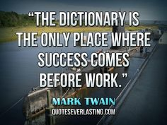 """""""The dictionary is the only place where success comes before work."""" — Mark Twain"""