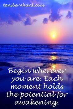 Begin wherever you are. Each moment holds the potential for awakening.
