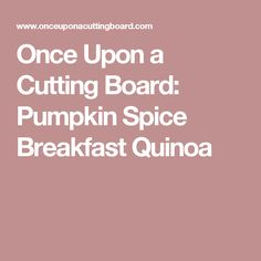 Once Upon a Cutting Board: Pumpkin Spice Breakfast Quinoa