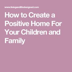 How to Create a Positive Home For Your Children and Family