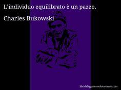Aforisma di Charles Bukowski , L'individuo equilibrato è un pazzo.