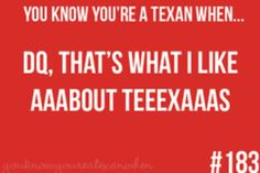 You Know You're A Texan When...you didn't just read this, you sang it.