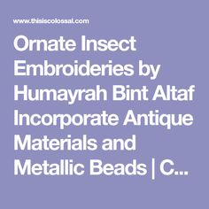 Ornate Insect Embroideries by Humayrah Bint Altaf Incorporate Antique Materials and Metallic Beads   Colossal