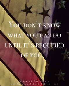 """""""You don't know what you can do until it's required of you."""" ~Widow of Gettysburg, by Jocelyn Green"""