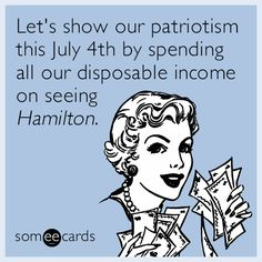 Let's show our patriotism this July 4th by spending all our disposable income on seeing ​Hamilton​.