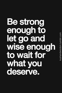 be strong enough to let go and wise enough to wait for what you deserve