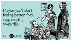 Maybe you'll start feeling better if you stop reading WebMD.