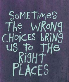 wrong choices to get where you need to be...hmm....story of my life!