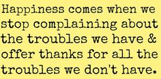 happiness comes when we stop complaining about the troubles we have and offer thanks for all the troubles we don't have Words Quotes, Life Quotes, Sayings, Happy Quotes, Quotes Quotes, Favorite Quotes, Best Quotes, Advice Quotes, Becoming A Better You