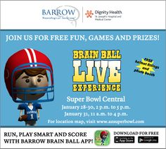 "Barrow Neurological Institute is an official sponsor of Super Bowl Central, a 12-block fan hub located in downtown Phoenix and just adjacent to the NFL Experience.   We will host the ""Barrow Brain Ball Experience,"" a fun family area where both adults and kids can run a simulated football obstacle course and learn about preventing concussions at the same time.   The Brain Ball Experience will be open daily from 2:00 PM - 5:00 PM from January 28-31.  #SB49"