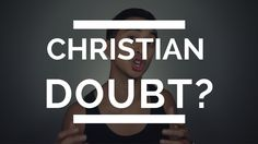 What to do with Christian Doubt | Faith and Doubt