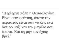 Περίεργη πόλη η Θεσσαλονίκη. Είναι σαν ψεύτικη, όποτε την περπατάς είναι σαν να ζεις ένα όνειρο μαζί & τον μεγάλο σου έρωτα. Και ας μην τον έχεις βρει Like A Sir, Live Laugh Love, Thessaloniki, Greek Quotes, Relationship Quotes, Relationships, Poetry Quotes, In My Feelings, Love Quotes