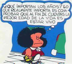 Mafalda: ¿Qué importan los años? Lo que realmente importa es comprobar que al fin de cuentas la mejor edad de la vida es estar vivo.