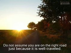 Do not assume you are on the right road just because it is well-traveled.