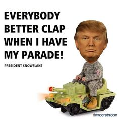 """Trump, the twerp, wants to stand and gush over """"his military toys"""" and the troops (your sons and daughters) who will fight the wars HE WAS EXCUSED FROM ON HEALTH GROUNDS!! Then remember the """"ghosts"""" - vets lost, maimed, wrecked  that he and his mates have forgotten - they are screwed! Trump wants a parade for puffery and SELF grandiosity. Deny him the chance !"""