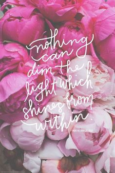Nothing can dim the light that shines from within. Maya Angelou quote on pink peonies Words Quotes, Me Quotes, Motivational Quotes, Inspirational Quotes, Beauty Quotes, Selfie Quotes, Pink Quotes, Daily Quotes, Wisdom Quotes