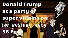 Donald Trump at a party of super villains on the Venture Bros. S6 Ep4. How appropriate.