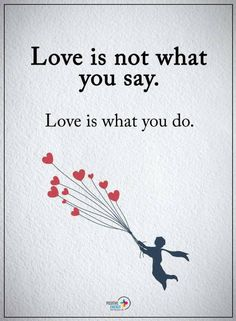 Quotes Love is not what you say. Love is what you do.