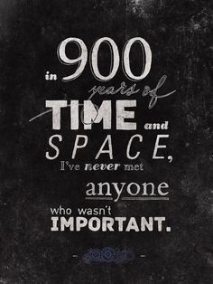 In 900 years of time and space, I've never met anyone who wasn't important. -The Doctor