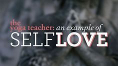 Practice What You Preach: The Yoga Teacher as an Example of Self-Love