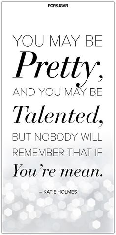 You may be Pretty, and you may be Talented, but Nobody will remember you if you are mean. ~Katie Holmes #quote
