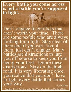 Ain't this the truth!!! Pick your battles...not all of them are worth it!