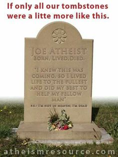 Atheism, Religion, God is Imaginary, Death, Heaven. If only all our tombstones were a little more like this. Joe Atheist. Born, lived, died. I knew this was coming, so I lived life to the fullest and did my best to help my fellow man. P.S. I'm not in heaven; I'm dead.