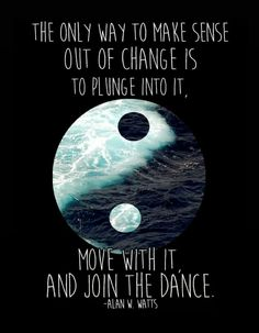 The only way to make sense out of change is to plunge into it, move with it and join the dance. Positive Vibes, Positive Quotes, Quotes To Live By, Life Quotes, Alan Watts, Yin Yang, Quotable Quotes, Ocean Waves, Deep Thoughts