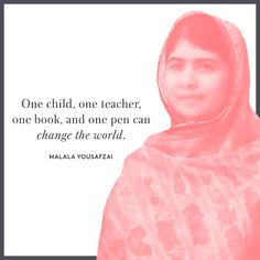 """""""One child, one teacher, one book, and one pen can change the world."""" - Malala Yousafzai"""