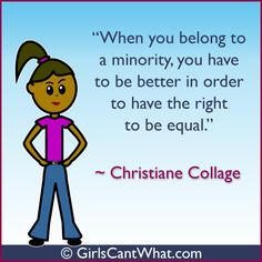 """When you belong to a minority, you have to be better in order to have the right to be equal."" Christiane Collage http://www.girlscantwhat.com/"