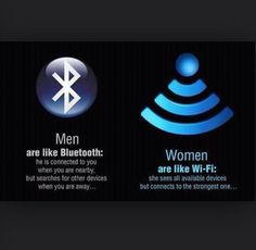 Men are like Bluetooth Women are like Wi-Fi   (Sounds about right lol)