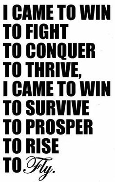 I came to win, to fight, to conquer, to thrive; I came to win, to survive, to prosper, to rise, to fly!