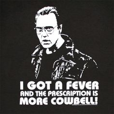 I Got a Fever and the Prescription is More Cowbell