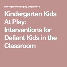 Kindergarten Kids At Play: Interventions for Defiant Kids in the Classroom
