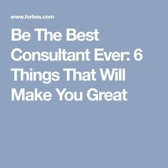 Be The Best Consultant Ever: 6 Things That Will Make You Great