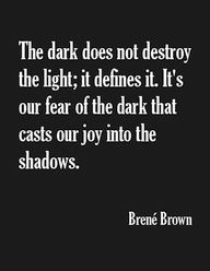 """""""the Dark does not destroy the Light; it defines it. It's our Fear of the Dark that casts our joy into the shadows."""" Brené Brown. there you have it – Religion instills fear to empower the few i.e. leaders/popes etc., yet how can we masses fall so deeply into disrespect for Life or God, if She/He means for us to live without fear in peace of understanding there is no need for religion as yin yang are simply opposing energies in need of daily balance."""