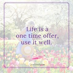 Life is a one time offer use it well.