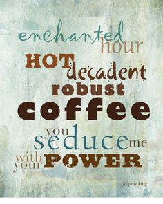 Oh coffee, it's true! You do seduce me and I like it. Sigh.