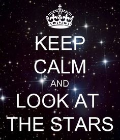 Keep Calm and Look At the Stars. My favorite thing to do when I lived in the country.
