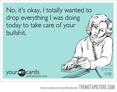 No, it's okay, I totally wanted to drop everything I was doing today to take care of your bullshit....sums up my life at work!