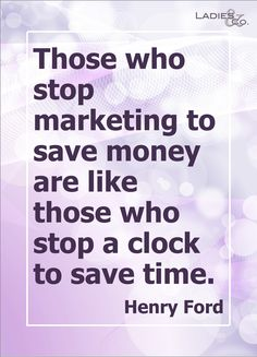 Those who stop marketing to save money are like those who stop a clock to save time. - Henry Ford