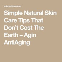 Simple Natural Skin Care Tips That Don't Cost The Earth – Agin AntiAging