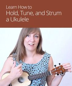 How to Hold, Tune, and Strum a Ukulele