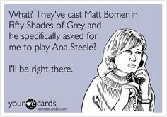 What? They've cast Matt Bomer in Fifty Shades of Grey and he specifically asked for me to play Ana Steele? I'll be right there.