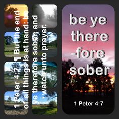 1 Peter 4:7   ¶ But the end of all things is at hand: be ye therefore sober, and watch unto prayer.