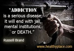 Addiction quote: Addiction is a serious disease; it will end with jail, mental institutions, or death. http://www.healthyplace.com/addictions/
