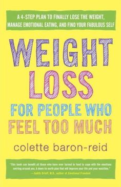 Weight+Loss+for+People+Who+Feel+Too+Much:+A+4-Step+Plan+to+Finally+Lose+the+Weight,+Manage+Emotional+Eating,+and+Find+Your+Fabulous+Self