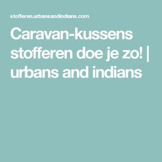 Caravan-kussens stofferen doe je zo! | urbans and indians