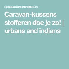 Caravan-kussens stofferen doe je zo! | urbans and indians